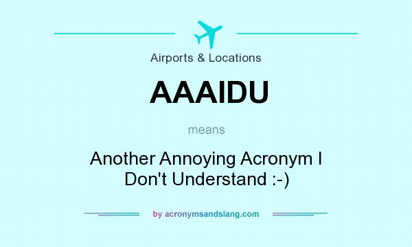 What does AAAIDU mean? It stands for Another Annoying Acronym I Don`t Understand :-)