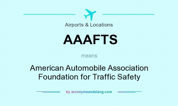 What does AAAFTS mean? It stands for American Automobile Association Foundation for Traffic Safety