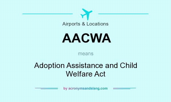 What does AACWA mean? It stands for Adoption Assistance and Child Welfare Act