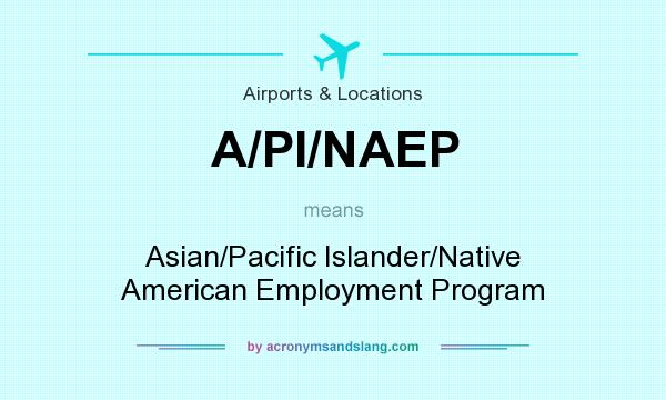 What does A/PI/NAEP mean? It stands for Asian/Pacific Islander/Native American Employment Program