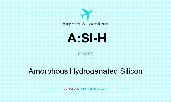 What does A:SI-H mean? It stands for Amorphous Hydrogenated Silicon