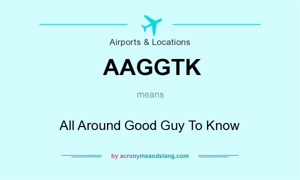 What does AAGGTK mean? It stands for All Around Good Guy To Know