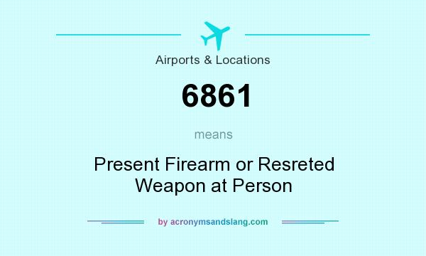 What does 6861 mean? It stands for Present Firearm or Resreted Weapon at Person