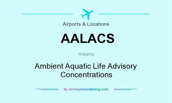 What does AALACS mean? It stands for Ambient Aquatic Life Advisory Concentrations