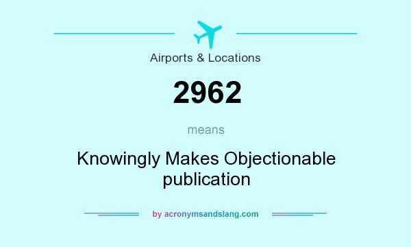 What does 2962 mean? It stands for Knowingly Makes Objectionable publication
