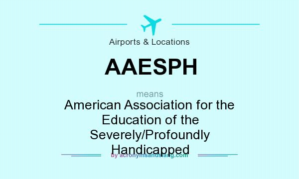 What does AAESPH mean? It stands for American Association for the Education of the Severely/Profoundly Handicapped