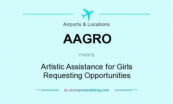 What does AAGRO mean? It stands for Artistic Assistance for Girls Requesting Opportunities
