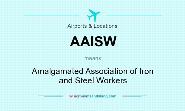 What does AAISW mean? It stands for Amalgamated Association of Iron and Steel Workers