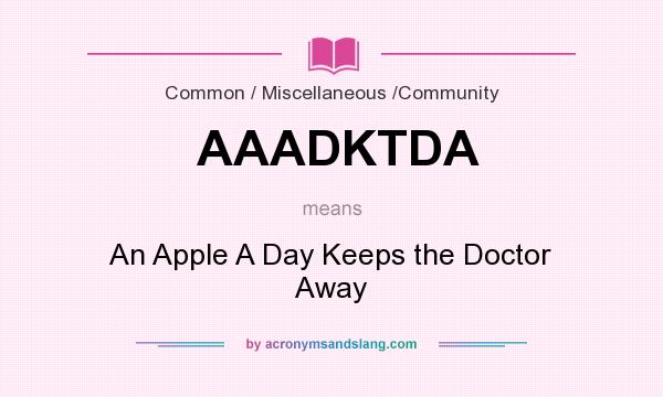 What does AAADKTDA mean? It stands for An Apple A Day Keeps the Doctor Away