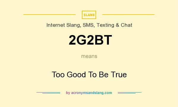 What does 2G2BT mean? It stands for Too Good To Be True