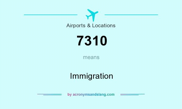What does 7310 mean? It stands for Immigration