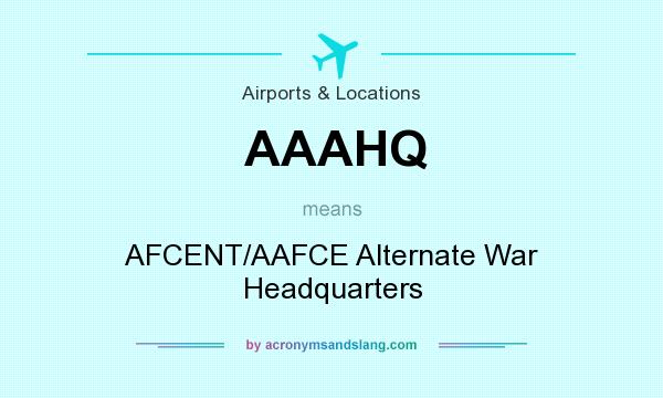 What does AAAHQ mean? It stands for AFCENT/AAFCE Alternate War Headquarters