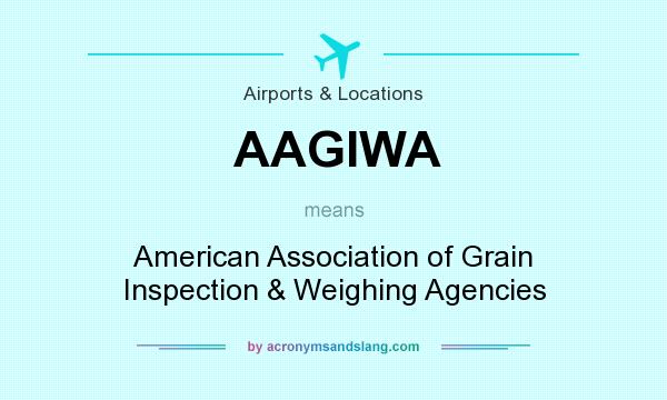 What does AAGIWA mean? It stands for American Association of Grain Inspection & Weighing Agencies