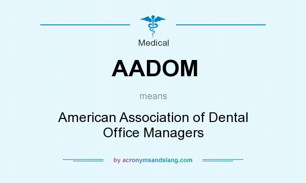What does AADOM mean? It stands for American Association of Dental Office Managers