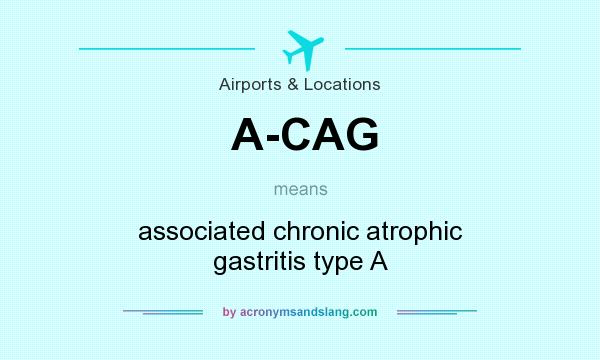 What does A-CAG mean? It stands for associated chronic atrophic gastritis type A