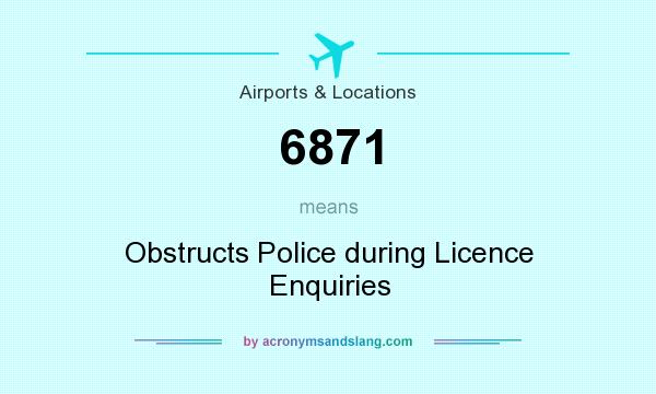 What does 6871 mean? It stands for Obstructs Police during Licence Enquiries