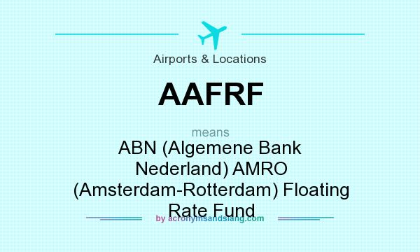 What does AAFRF mean? It stands for ABN (Algemene Bank Nederland) AMRO (Amsterdam-Rotterdam) Floating Rate Fund