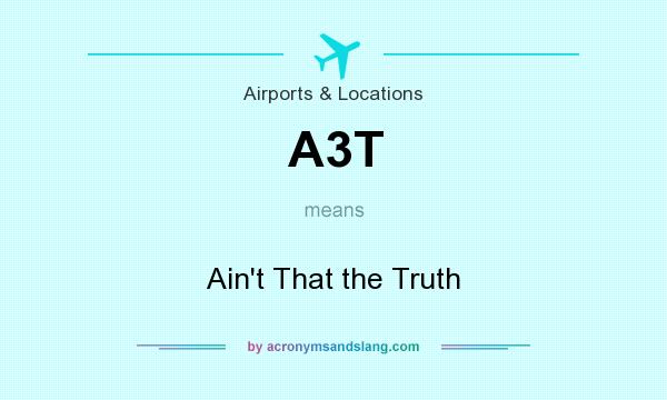 What does A3T mean? It stands for Ain`t That the Truth