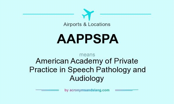 What does AAPPSPA mean? It stands for American Academy of Private Practice in Speech Pathology and Audiology