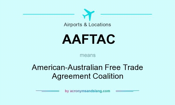What does AAFTAC mean? It stands for American-Australian Free Trade Agreement Coalition