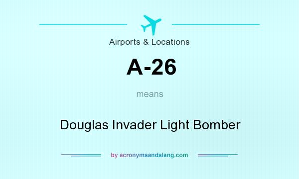 What does A-26 mean? It stands for Douglas Invader Light Bomber