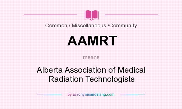 What does AAMRT mean? It stands for Alberta Association of Medical Radiation Technologists