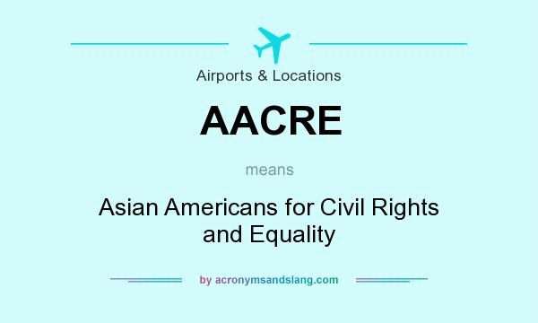 What does AACRE mean? It stands for Asian Americans for Civil Rights and Equality