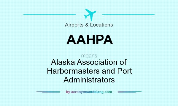 What does AAHPA mean? It stands for Alaska Association of Harbormasters and Port Administrators