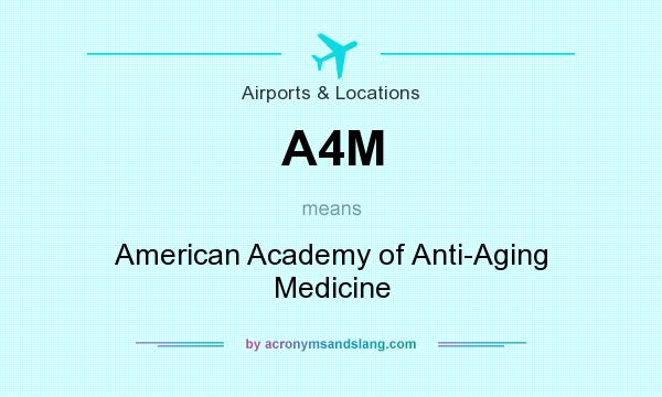 What does A4M mean? It stands for American Academy of Anti-Aging Medicine