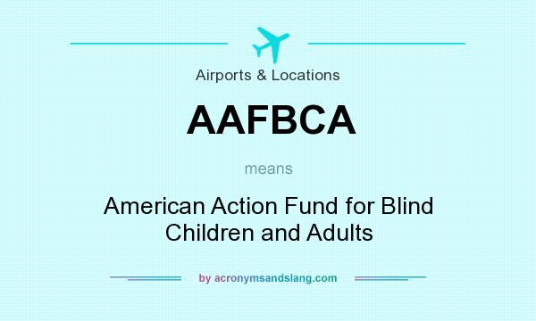 What does AAFBCA mean? It stands for American Action Fund for Blind Children and Adults
