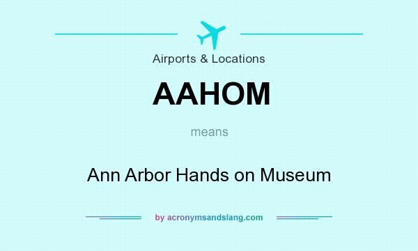 What does AAHOM mean? It stands for Ann Arbor Hands on Museum