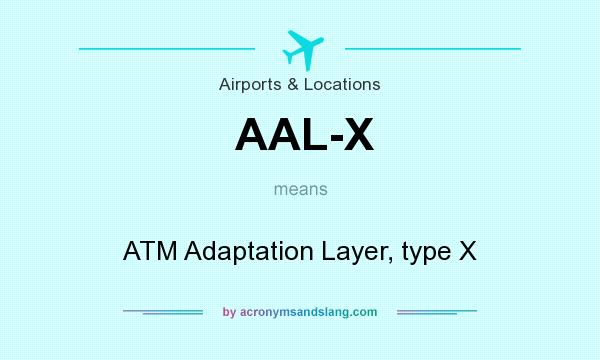 What does AAL-X mean? It stands for ATM Adaptation Layer, type X