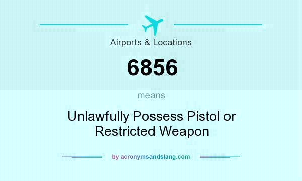 What does 6856 mean? It stands for Unlawfully Possess Pistol or Restricted Weapon