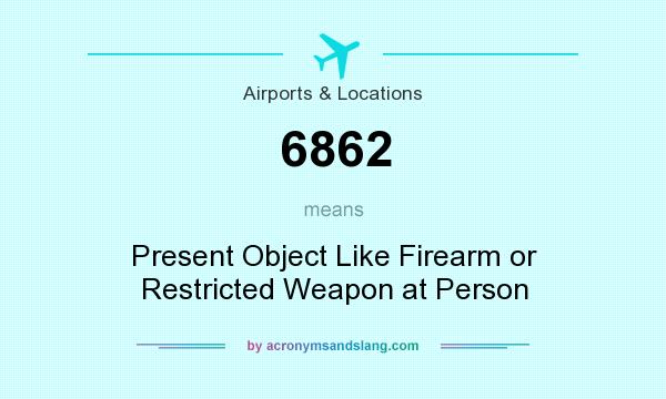 What does 6862 mean? It stands for Present Object Like Firearm or Restricted Weapon at Person