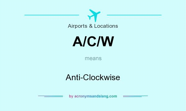 What does A/C/W mean? It stands for Anti-Clockwise