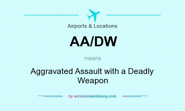 What does AA/DW mean? It stands for Aggravated Assault with a Deadly Weapon