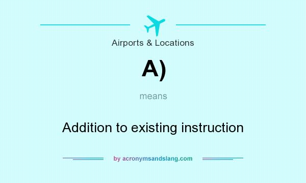 What does A) mean? It stands for Addition to existing instruction