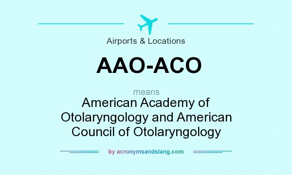 What does AAO-ACO mean? It stands for American Academy of Otolaryngology and American Council of Otolaryngology
