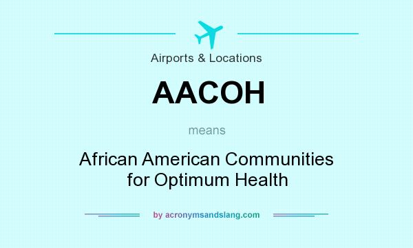 What does AACOH mean? It stands for African American Communities for Optimum Health