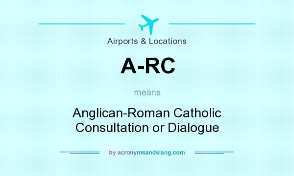 What does A-RC mean? It stands for Anglican-Roman Catholic Consultation or Dialogue