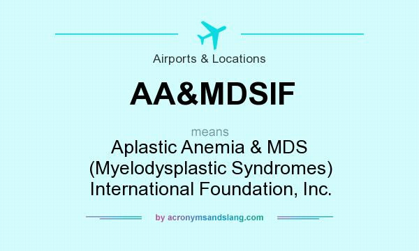 What does AA&MDSIF mean? It stands for Aplastic Anemia & MDS (Myelodysplastic Syndromes) International Foundation, Inc.