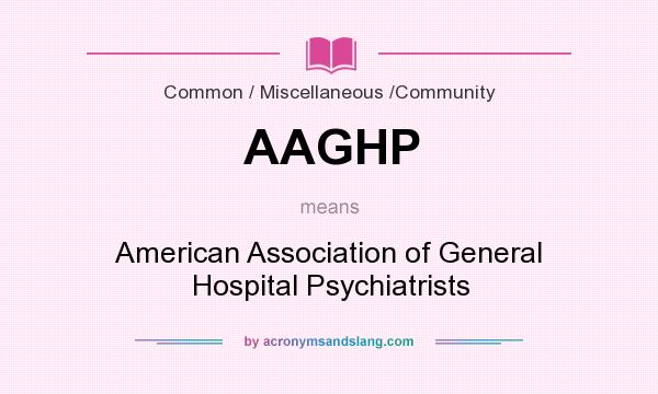 What does AAGHP mean? It stands for American Association of General Hospital Psychiatrists