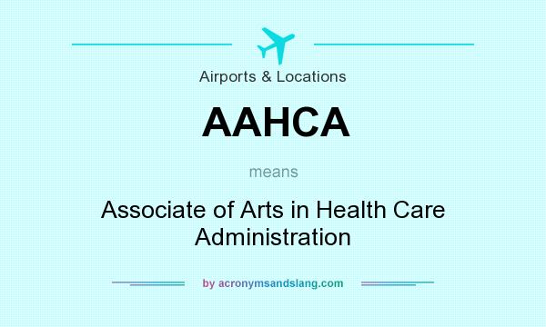 What does AAHCA mean? It stands for Associate of Arts in Health Care Administration