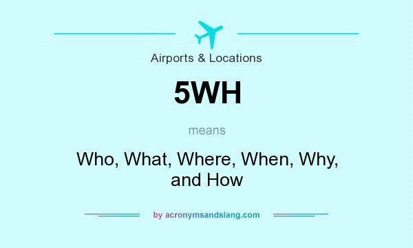 What does 5WH mean? It stands for Who, What, Where, When, Why, and How