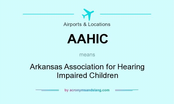 What does AAHIC mean? It stands for Arkansas Association for Hearing Impaired Children