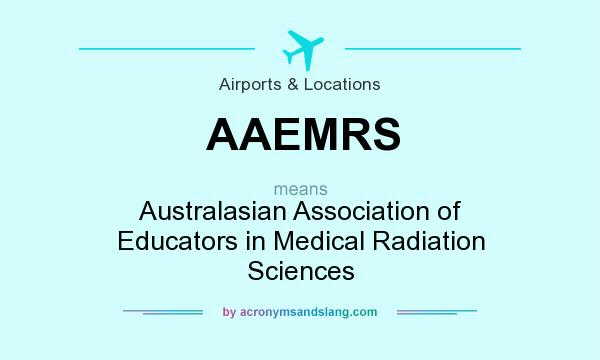 What does AAEMRS mean? It stands for Australasian Association of Educators in Medical Radiation Sciences