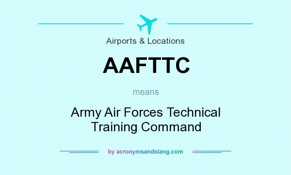 What does AAFTTC mean? It stands for Army Air Forces Technical Training Command