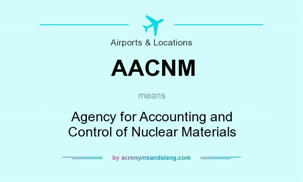 What does AACNM mean? It stands for Agency for Accounting and Control of Nuclear Materials