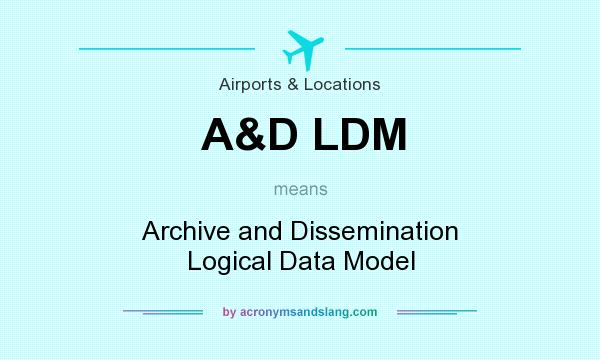 What does A&D LDM mean? It stands for Archive and Dissemination Logical Data Model
