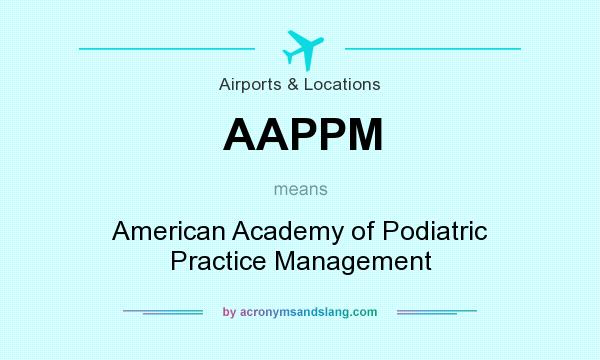 What does AAPPM mean? It stands for American Academy of Podiatric Practice Management
